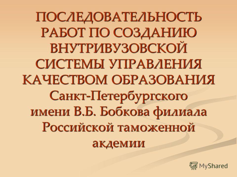 ПОСЛЕДОВАТЕЛЬНОСТЬ РАБОТ ПО СОЗДАНИЮ ВНУТРИВУЗОВСКОЙ СИСТЕМЫ УПРАВЛЕНИЯ КАЧЕСТВОМ ОБРАЗОВАНИЯ Санкт-Петербургского имени В.Б. Бобкова филиала Российской таможенной акдемии