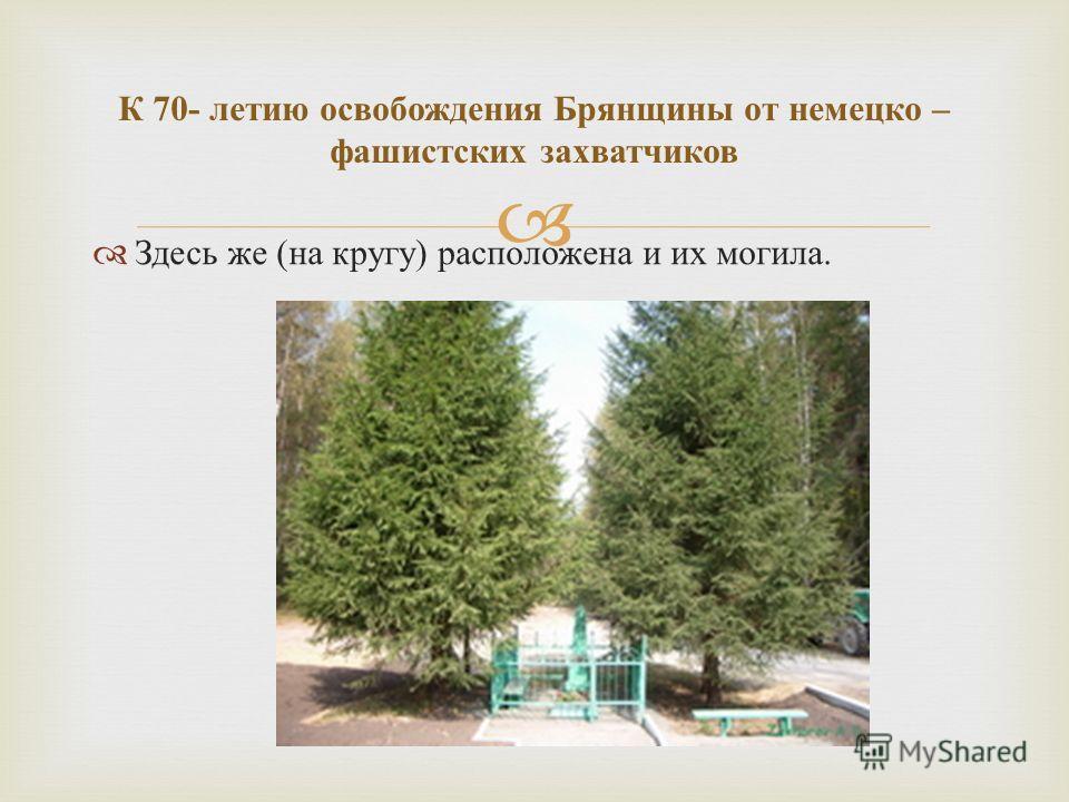 Здесь же ( на кругу ) расположена и их могила. К 70- летию освобождения Брянщины от немецко – фашистских захватчиков