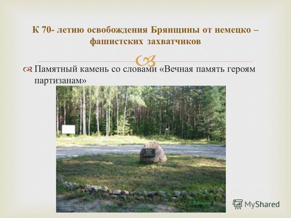Памятный камень со словами « Вечная память героям партизанам » К 70- летию освобождения Брянщины от немецко – фашистских захватчиков