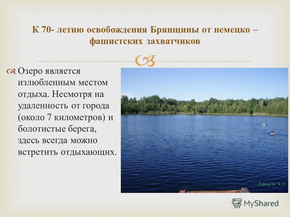 Озеро является излюбленным местом отдыха. Несмотря на удаленность от города ( около 7 километров ) и болотистые берега, здесь всегда можно встретить отдыхающих. К 70- летию освобождения Брянщины от немецко – фашистских захватчиков