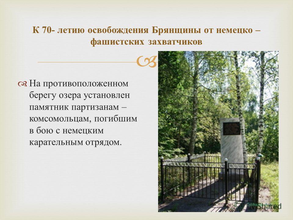 На противоположенном берегу озера установлен памятник партизанам – комсомольцам, погибшим в бою с немецким карательным отрядом. К 70- летию освобождения Брянщины от немецко – фашистских захватчиков