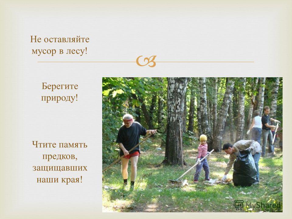 Не оставляйте мусор в лесу ! Берегите природу ! Чтите память предков, защищавших наши края !