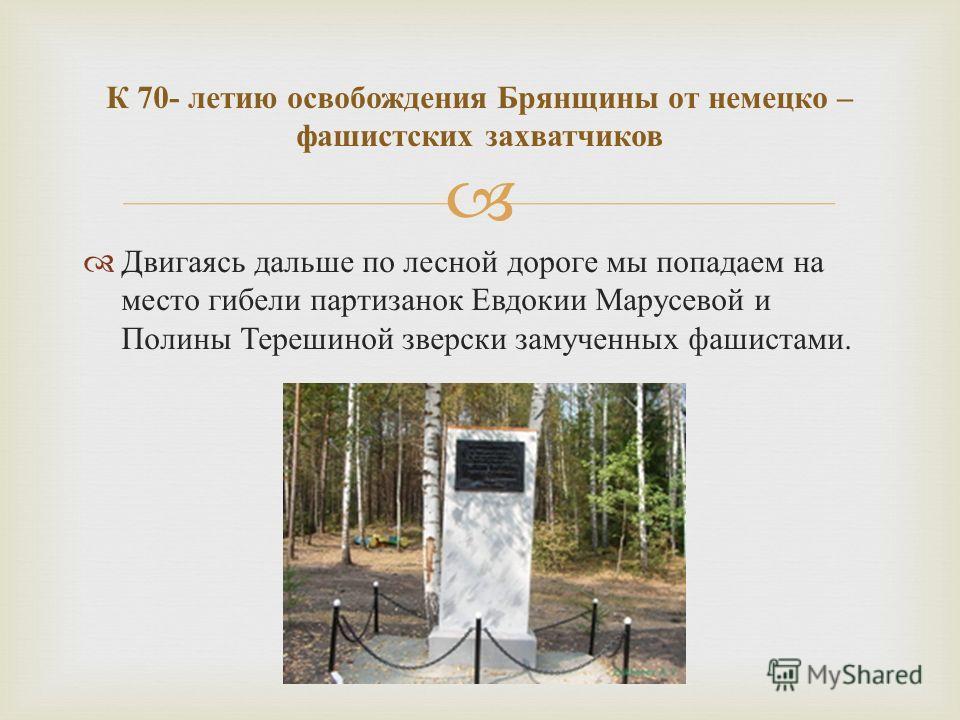 Двигаясь дальше по лесной дороге мы попадаем на место гибели партизанок Евдокии Марусевой и Полины Терешиной зверски замученных фашистами. К 70- летию освобождения Брянщины от немецко – фашистских захватчиков