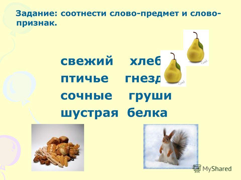 Задание: соотнести слово-предмет и слово- признак. свежий гнездо птичье хлеб сочные белка шустрая груши