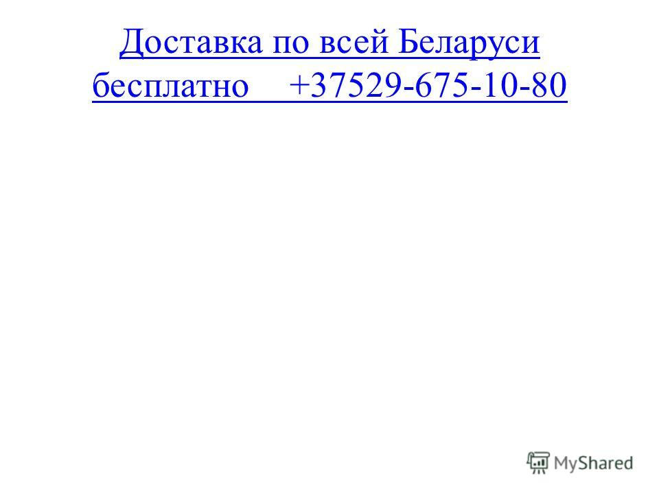 Доставка по всей Беларуси бесплатно+37529-675-10-80