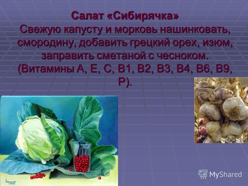 Салат «Сибирячка» Свежую капусту и морковь нашинковать, смородину, добавить грецкий орех, изюм, заправить сметаной с чесноком. (Витамины А, Е, С, В1, В2, В3, В4, В6, В9, Р).