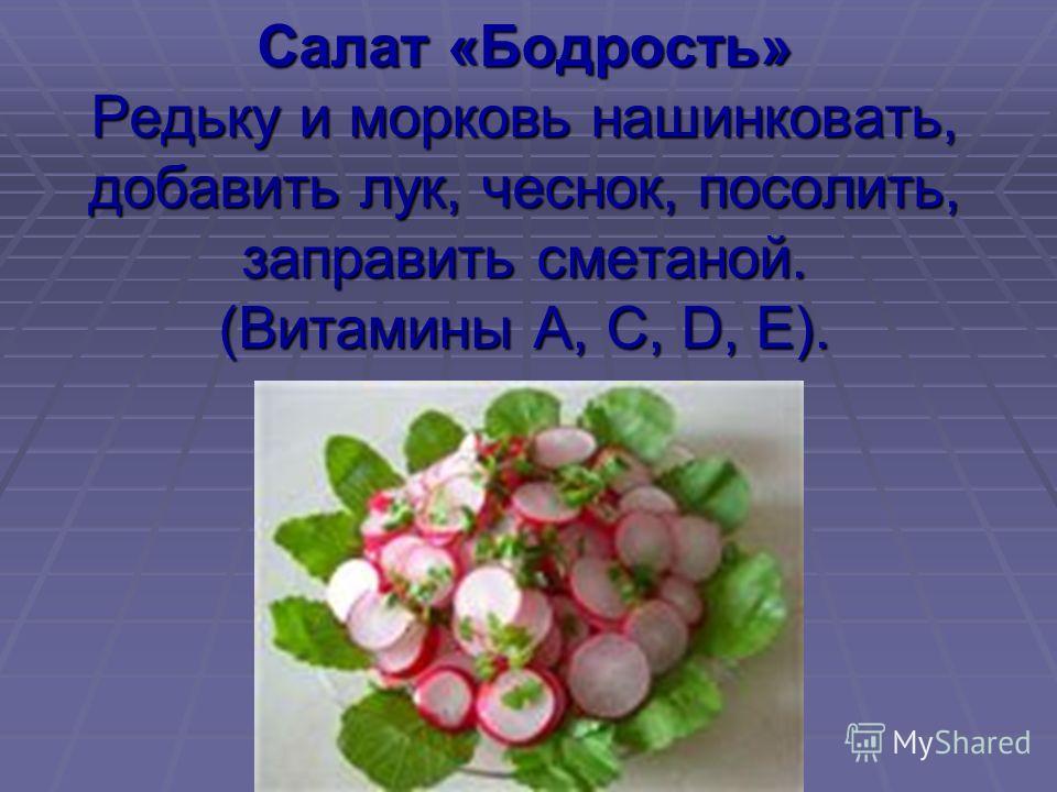 Салат «Бодрость» Редьку и морковь нашинковать, добавить лук, чеснок, посолить, заправить сметаной. (Витамины А, С, D, Е).
