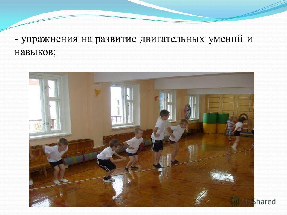 - упражнения на развитие двигательных умений и навыков;
