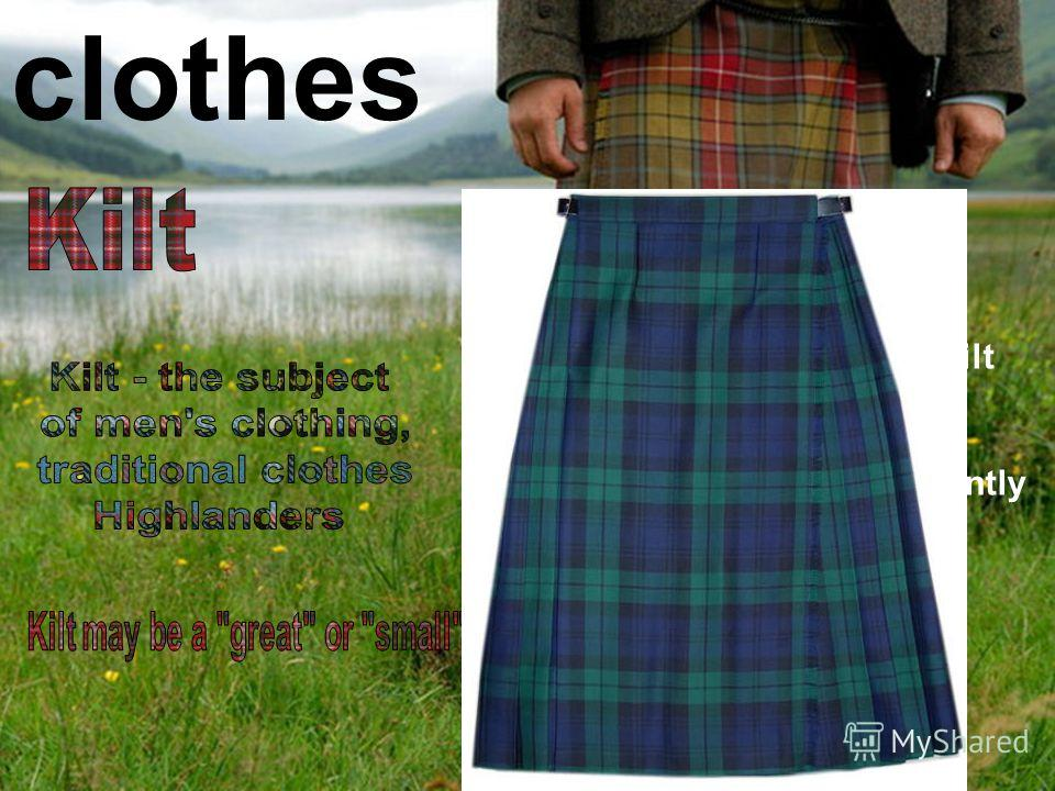 clothes Today most Scotsmen use kilt as part of a formal or a wedding dress, while every day it is sufficiently small number of people