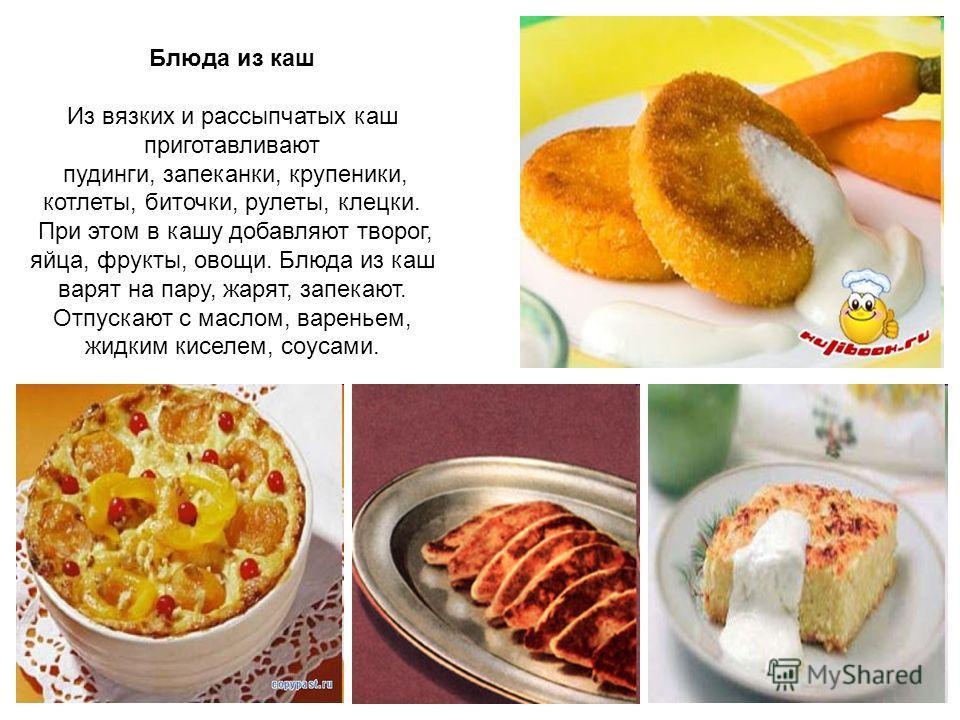 Блюда из каш Из вязких и рассыпчатых каш приготавливают пудинги, запеканки, крупеники, котлеты, биточки, рулеты, клецки. При этом в кашу добавляют творог, яйца, фрукты, овощи. Блюда из каш варят на пару, жарят, запекают. Отпускают с маслом, вареньем,