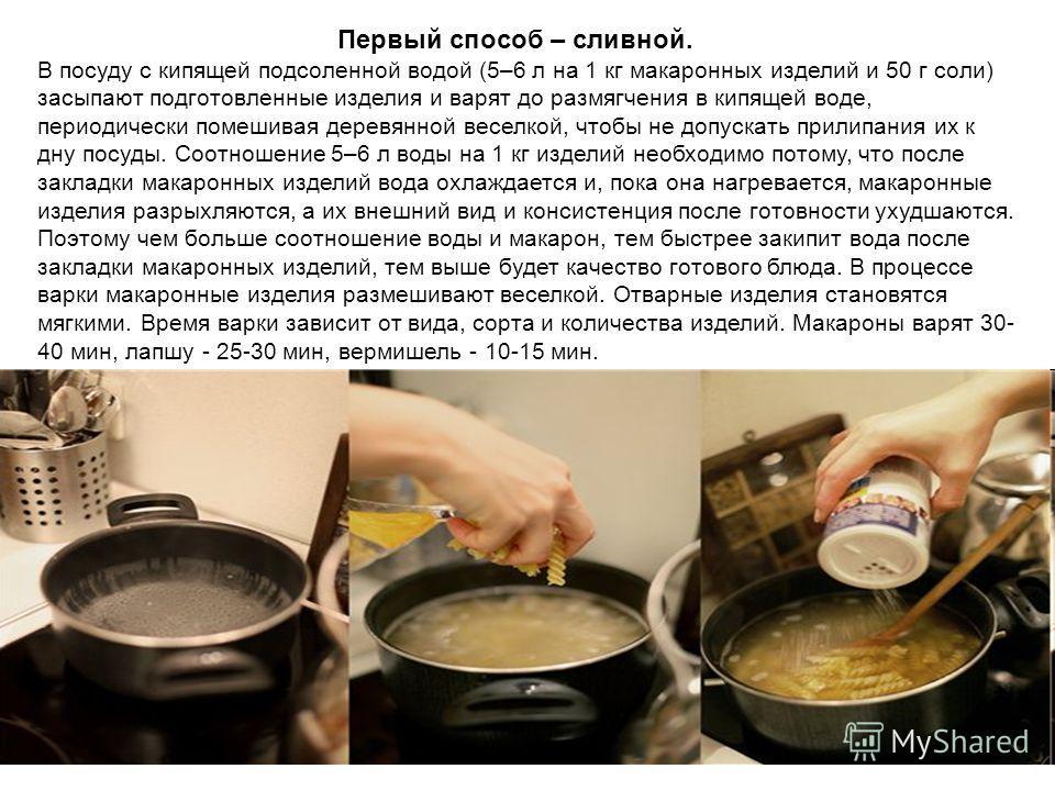 Первый способ – сливной. В посуду с кипящей подсоленной водой (5–6 л на 1 кг макаронных изделий и 50 г соли) засыпают подготовленные изделия и варят до размягчения в кипящей воде, периодически помешивая деревянной веселкой, чтобы не допускать прилипа