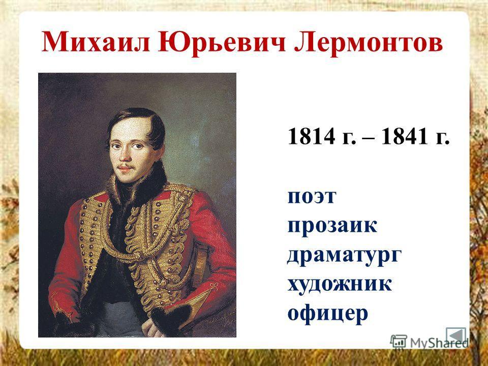 Михаил Юрьевич Лермонтов 1814 г. – 1841 г. поэт прозаик драматург художник офицер