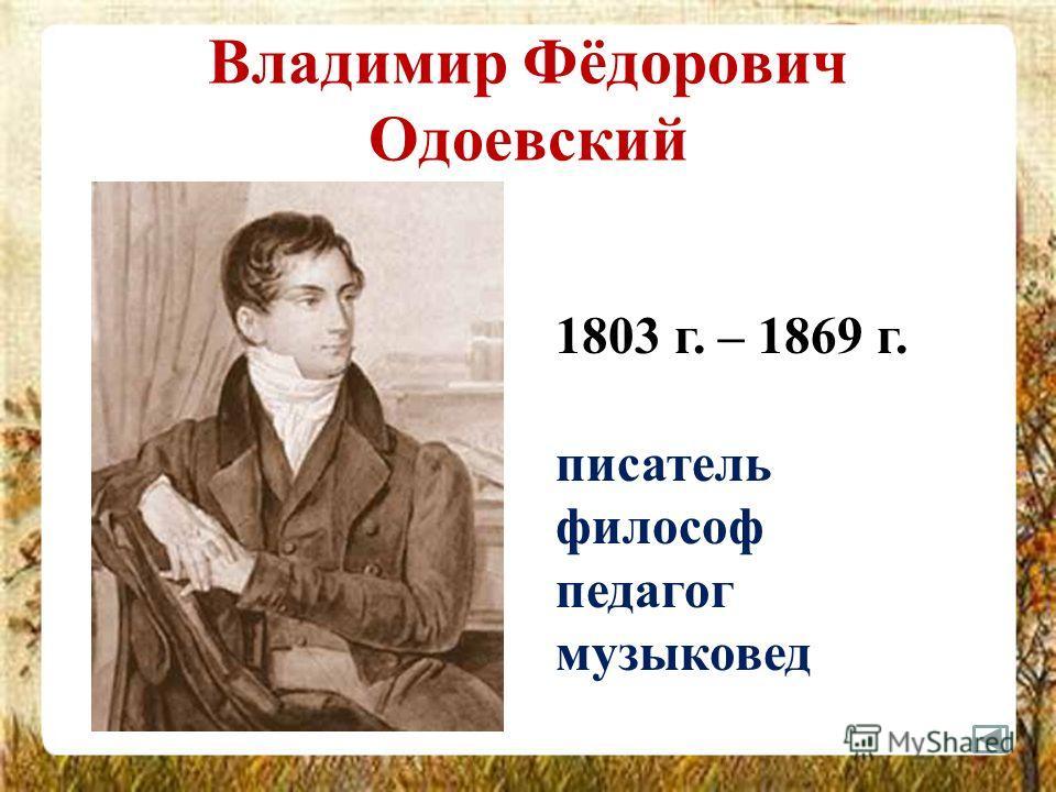 Владимир Фёдорович Одоевский 1803 г. – 1869 г. писатель философ педагог музыковед