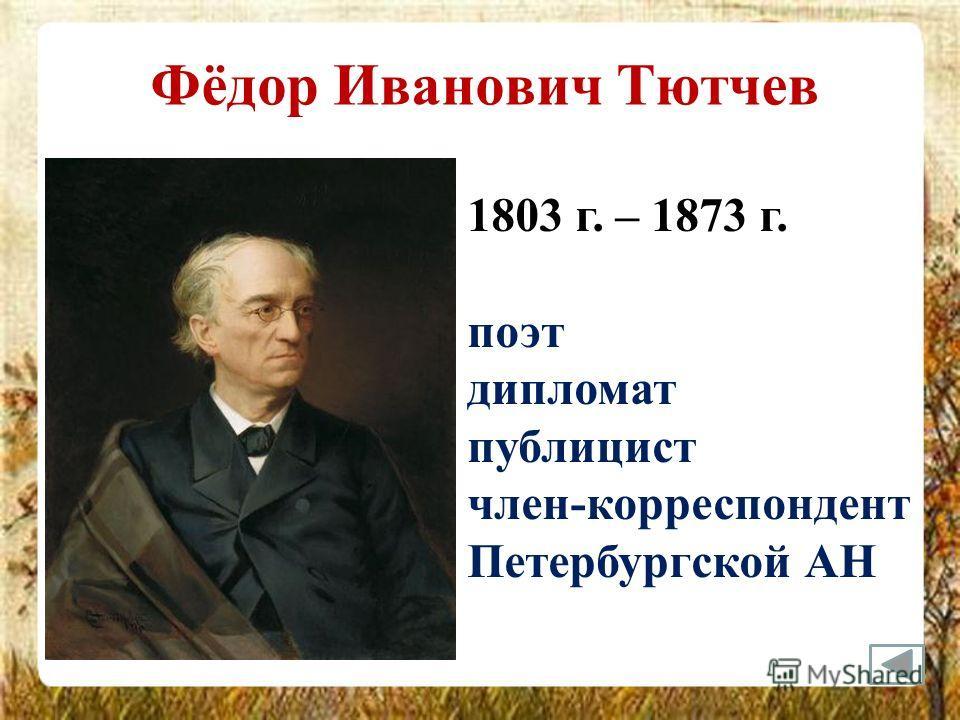 Фёдор Иванович Тютчев 1803 г. – 1873 г. поэт дипломат публицист член-корреспондент Петербургской АН