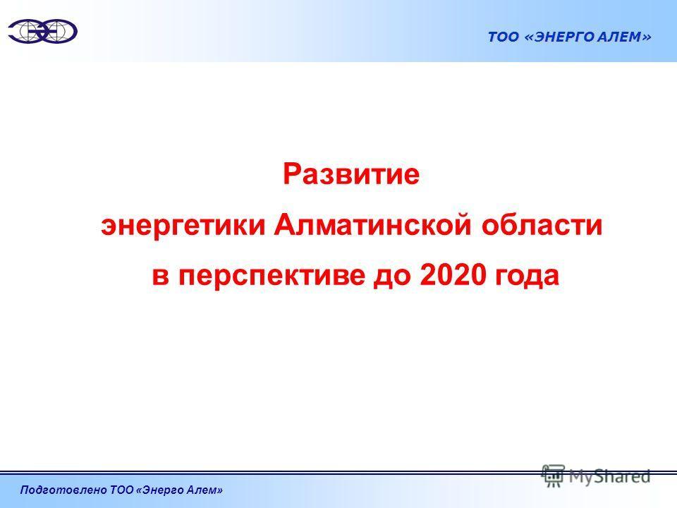 Подготовлено ТОО «Энерго Алем» ТОО «ЭНЕРГО АЛЕМ» Развитие энергетики Алматинской области в перспективе до 2020 года