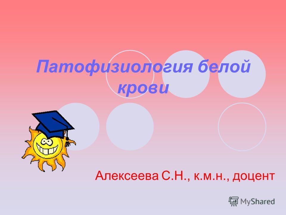 Патофизиология белой крови Алексеева С.Н., к.м.н., доцент