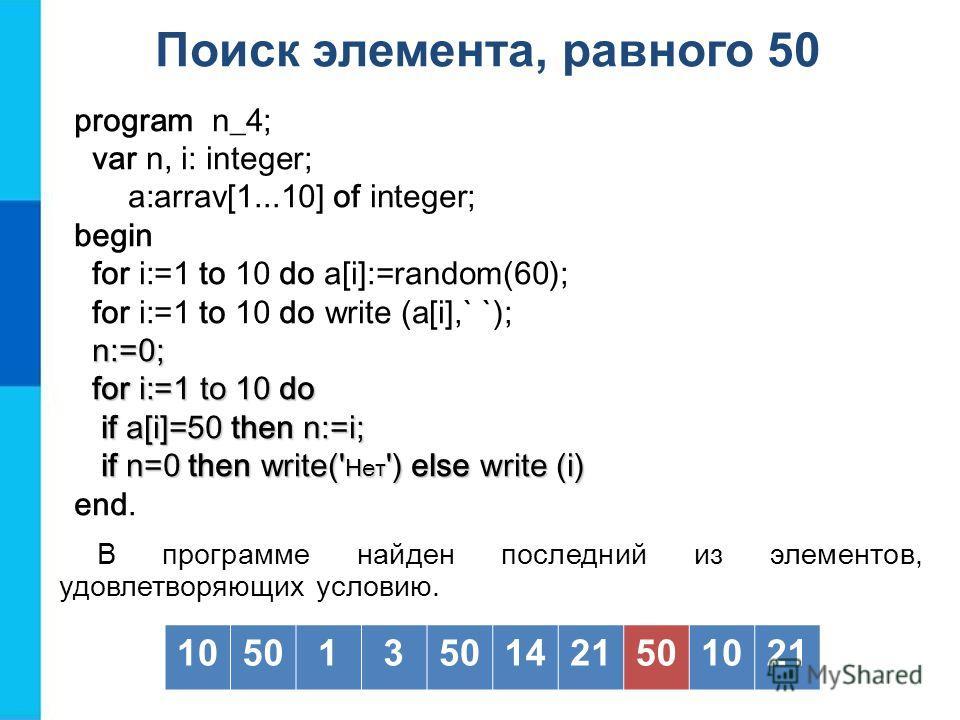 Поиск элемента, равного 50 В программе найден последний из элементов, удовлетворяющих условию. 105013 1421501021 program n_4; var n, i: integer; a:arrav[1...10] of integer; begin for i:=1 to 10 do a[i]:=random(60); for i:=1 to 10 do write (a[i],` `);