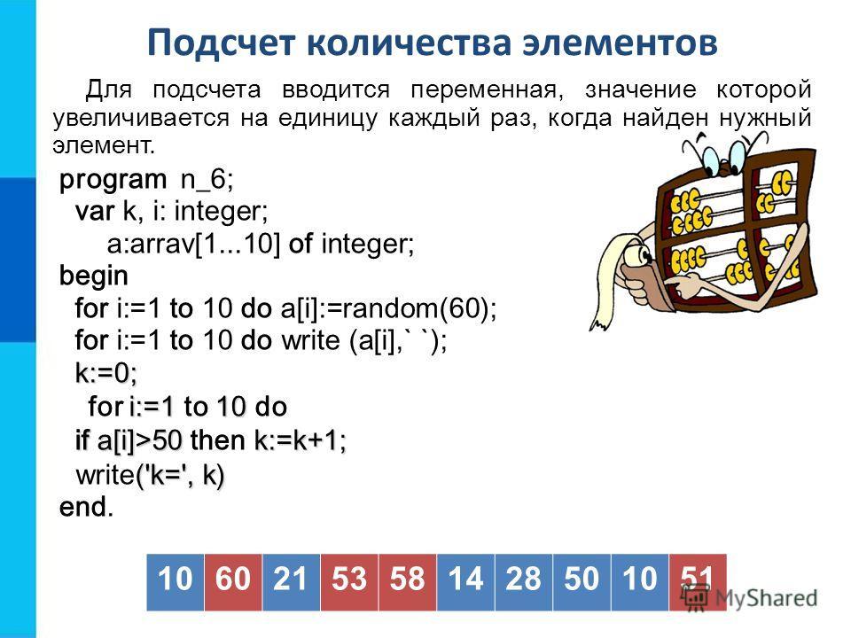 Подсчет количества элементов Для подсчета вводится переменная, значение которой увеличивается на единицу каждый раз, когда найден нужный элемент. program n_6; var k, i: integer; a:arrav[1...10] of integer; begin for i:=1 to 10 do a[i]:=random(60); fo
