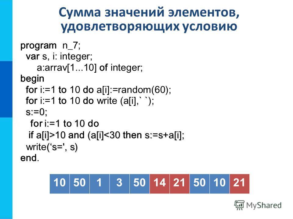 Сумма значений элементов, удовлетворяющих условию 105013 1421501021 program n_7; var s, i: integer; a:arrav[1...10] of integer; begin for i:=1 to 10 do a[i]:=random(60); for i:=1 to 10 do write (a[i],` `); s:=0; s:=0; i:=1 10 for i:=1 to 10 do a[i]>1