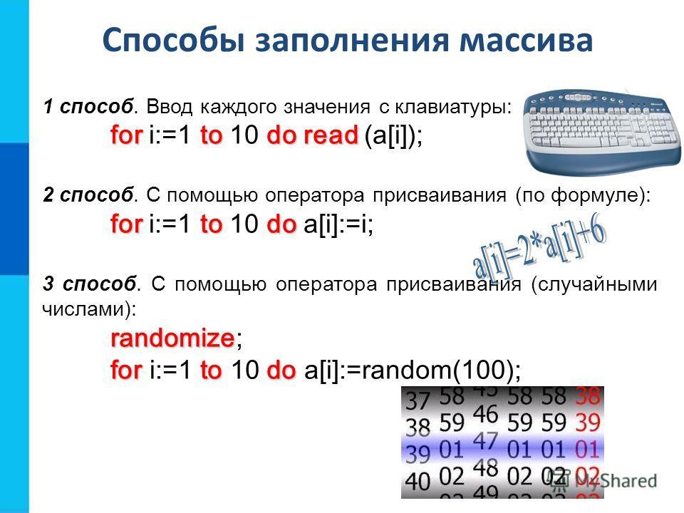 Способы заполнения массива 1 способ. Ввод каждого значения с клавиатуры: forto doread for i:=1 to 10 do read (a[i]); 2 способ. С помощью оператора присваивания (по формуле): forto do for i:=1 to 10 do a[i]:=i; 3 способ. С помощью оператора присваиван