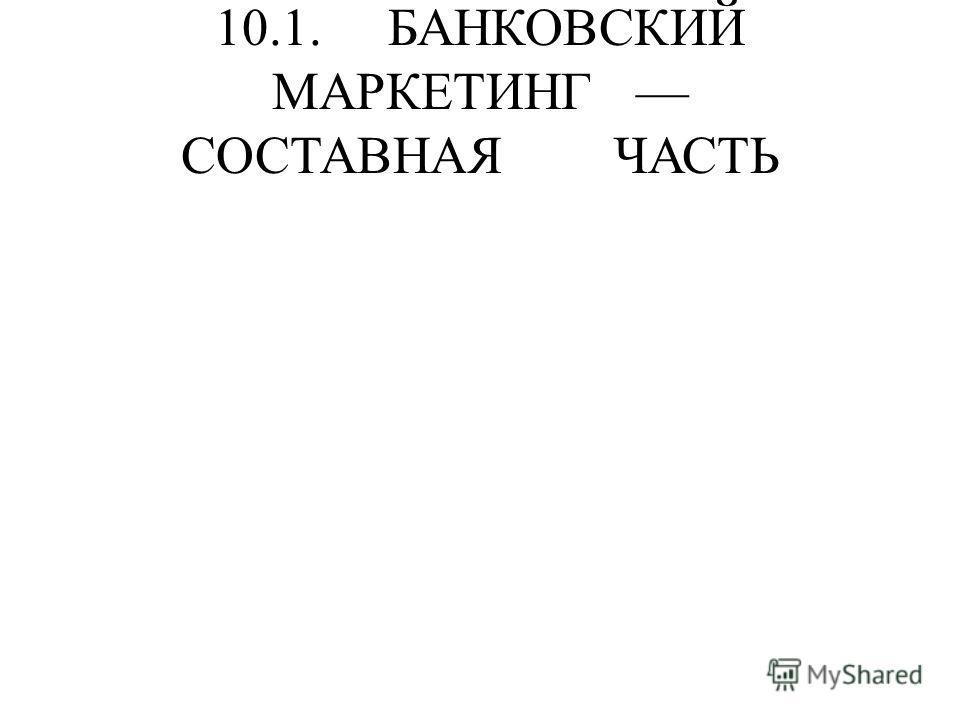 10.1. БАНКОВСКИЙ МАРКЕТИНГ СОСТАВНАЯ ЧАСТЬ