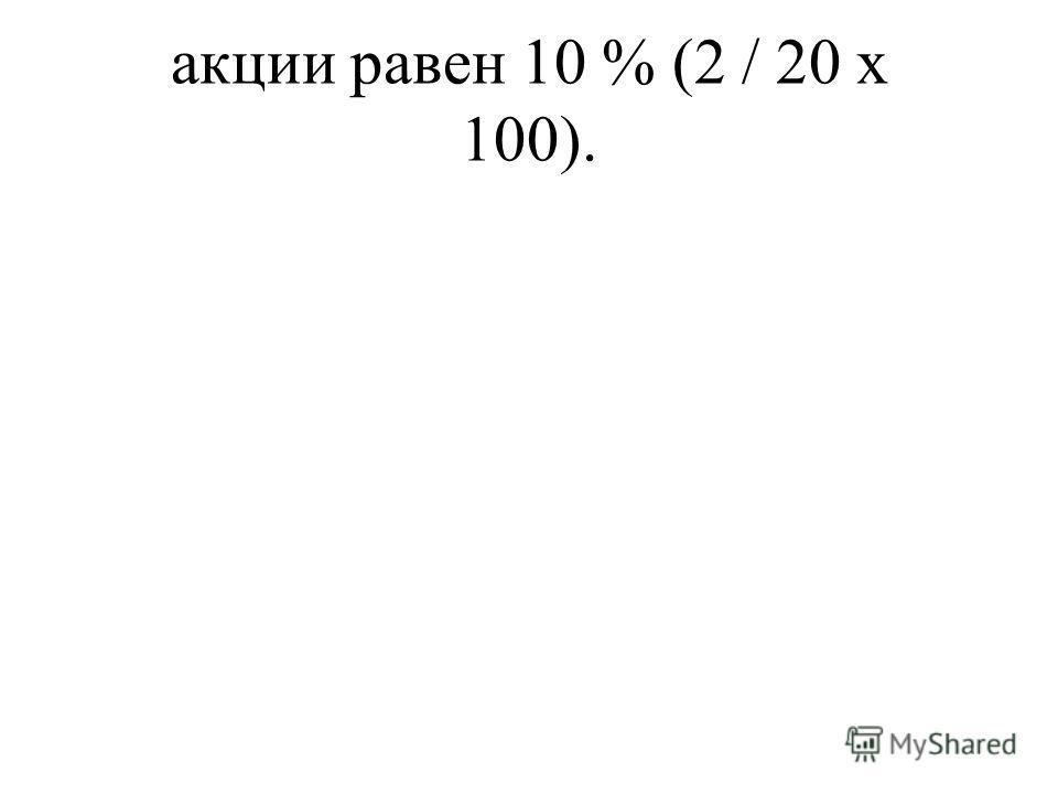 акции равен 10 % (2 / 20 х 100).