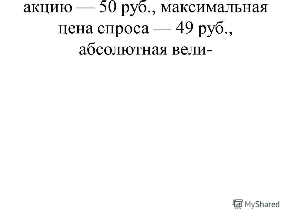 акцию 50 руб., максимальная цена спроса 49 руб., абсолютная вели-