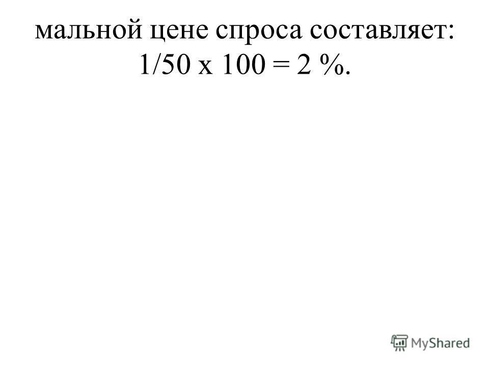 мальной цене спроса составляет: 1/50 х 100 = 2 %.