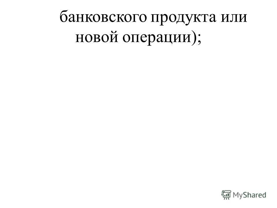 банковского продукта или новой операции);