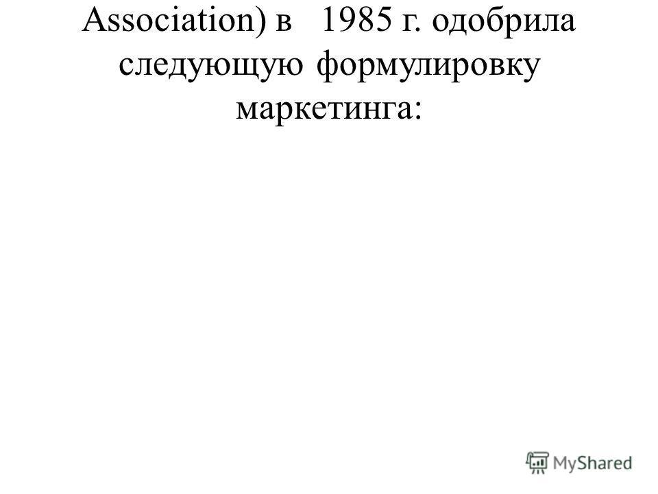 Association) в 1985 г. одобрила следующую формулировку маркетинга: