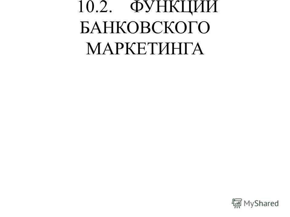 10.2. ФУНКЦИИ БАНКОВСКОГО МАРКЕТИНГА