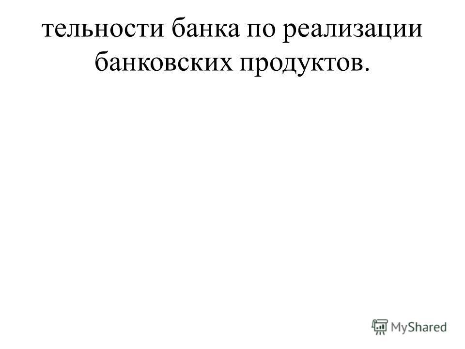 тельности банка по реализации банковских продуктов.
