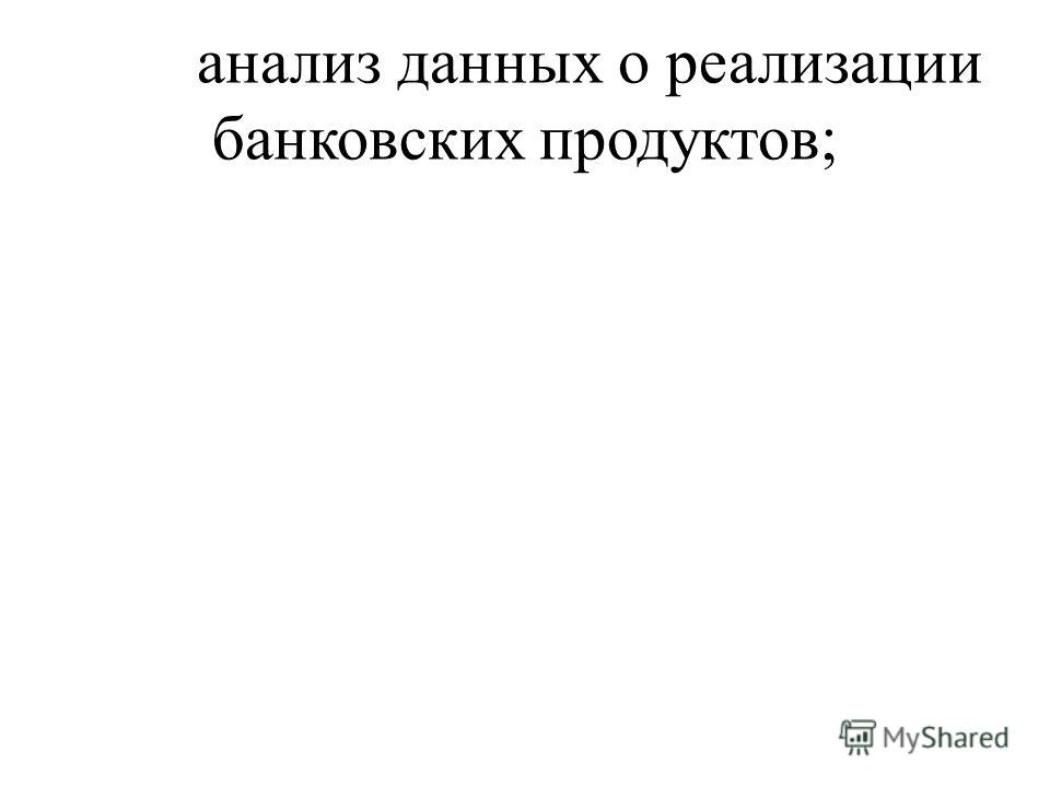 анализ данных о реализации банковских продуктов;