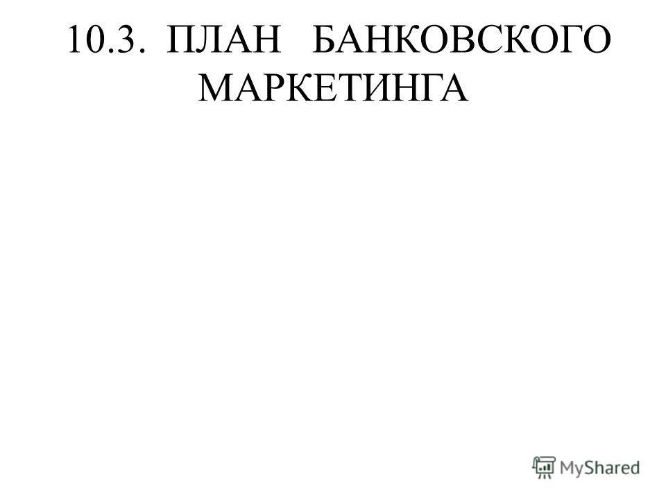 10.3. ПЛАН БАНКОВСКОГО МАРКЕТИНГА