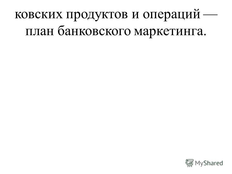 ковских продуктов и операций план банковского маркетинга.