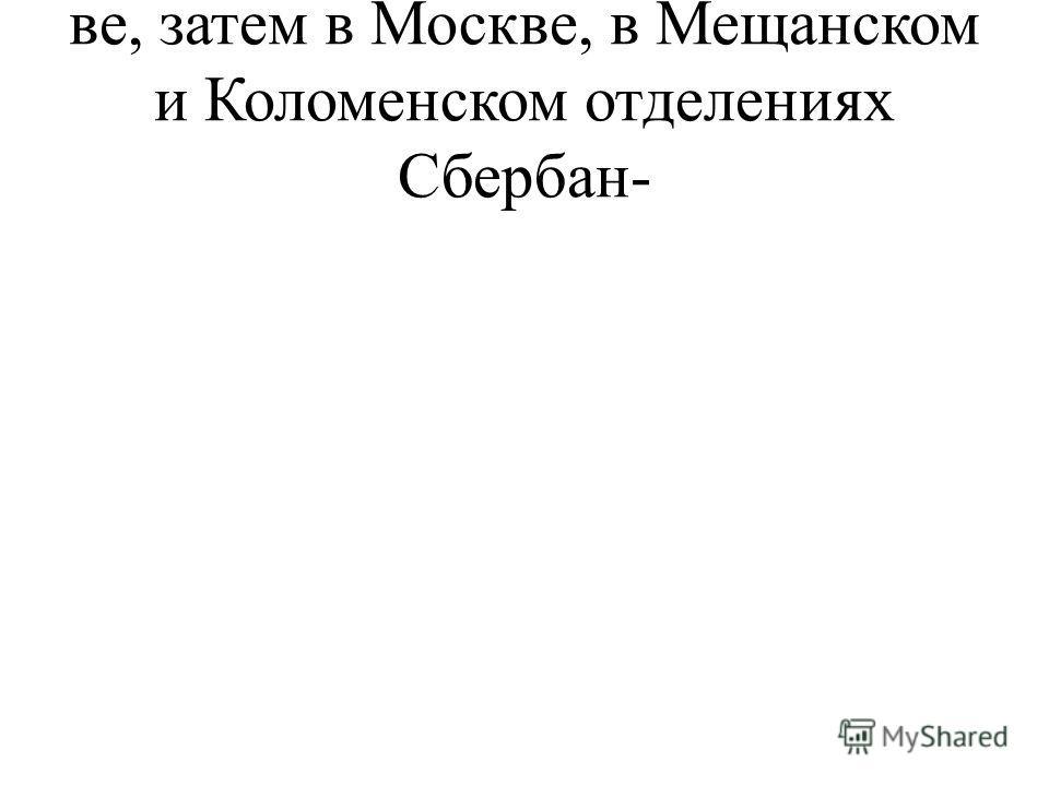 ве, затем в Москве, в Мещанском и Коломенском отделениях Сбербан-