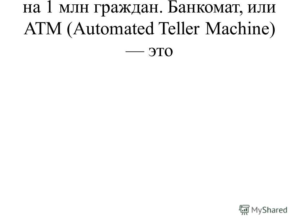 на 1 млн граждан. Банкомат, или ATM (Automated Teller Machine) это