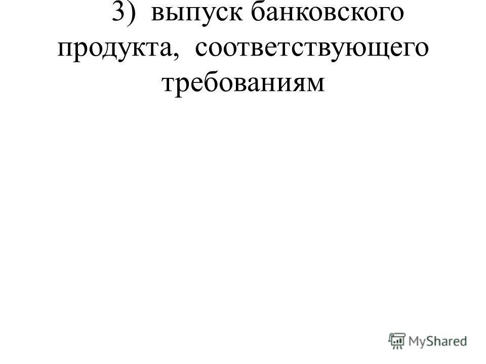 3) выпуск банковского продукта, соответствующего требованиям