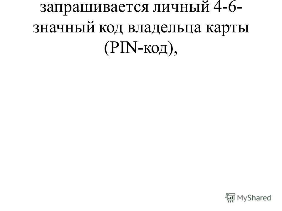 запрашивается личный 4-6- значный код владельца карты (PIN-код),