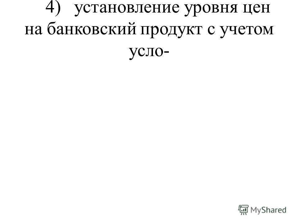 4) установление уровня цен на банковский продукт с учетом усло-