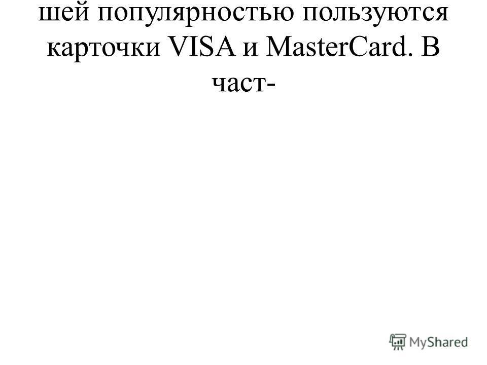 шей популярностью пользуются карточки VISA и MasterCard. В част-