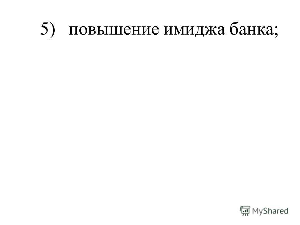 5) повышение имиджа банка;