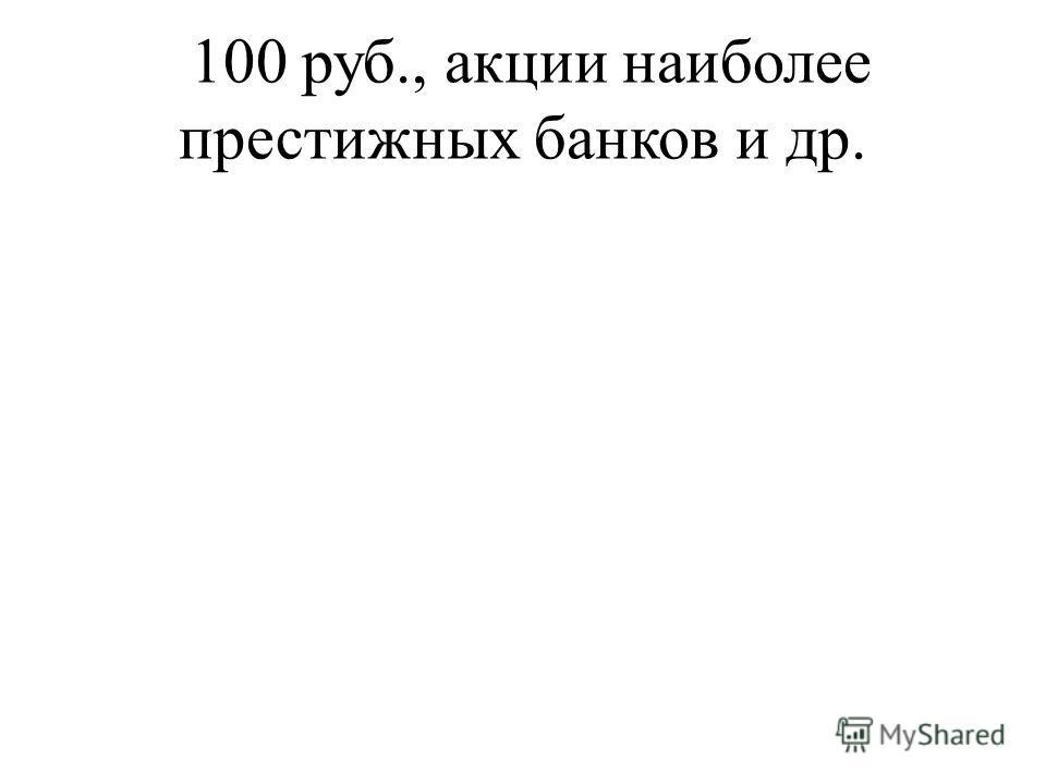 100 руб., акции наиболее престижных банков и др.
