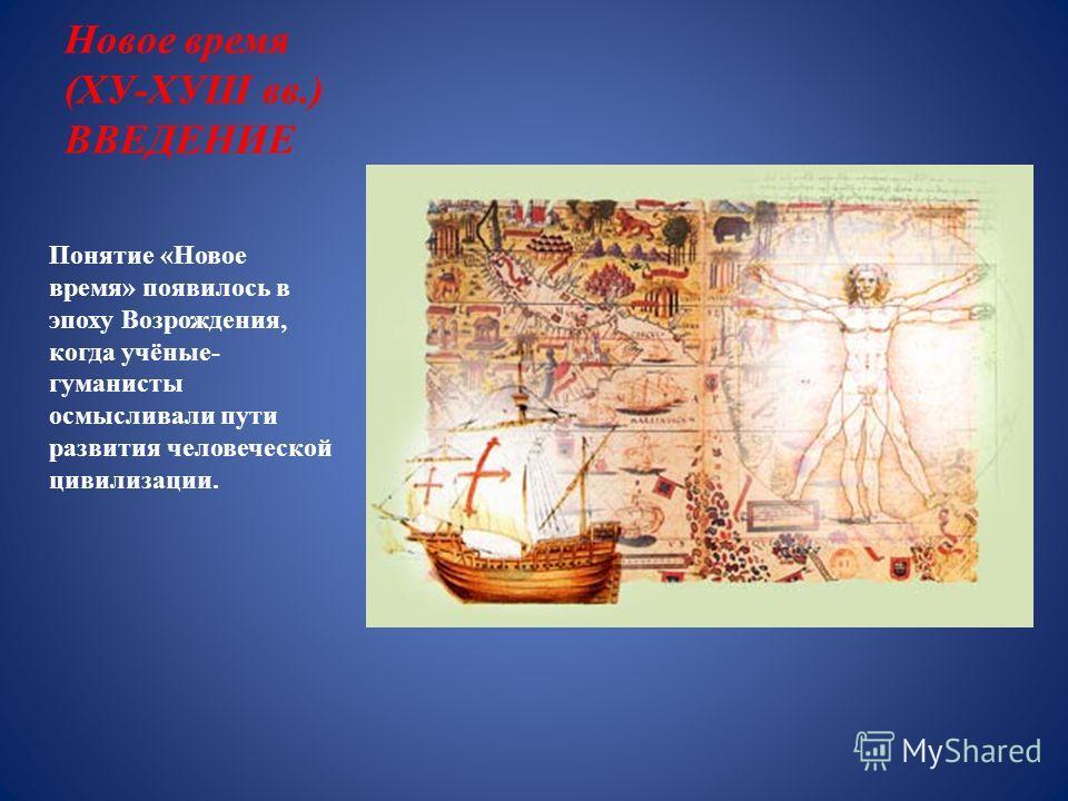 Новое время (ХУ-ХУШ вв.) ВВЕДЕНИЕ Понятие «Новое время» появилось в эпоху Возрождения, когда учёные- гуманисты осмысливали пути развития человеческой цивилизации.