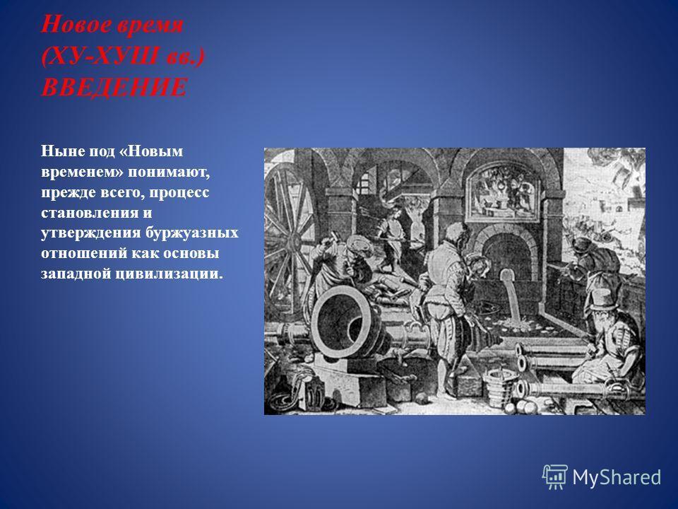 Новое время (ХУ-ХУШ вв.) ВВЕДЕНИЕ Ныне под «Новым временем» понимают, прежде всего, процесс становления и утверждения буржуазных отношений как основы западной цивилизации.