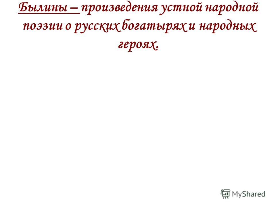 Былины – произведения устной народной поэзии о русских богатырях и народных героях.