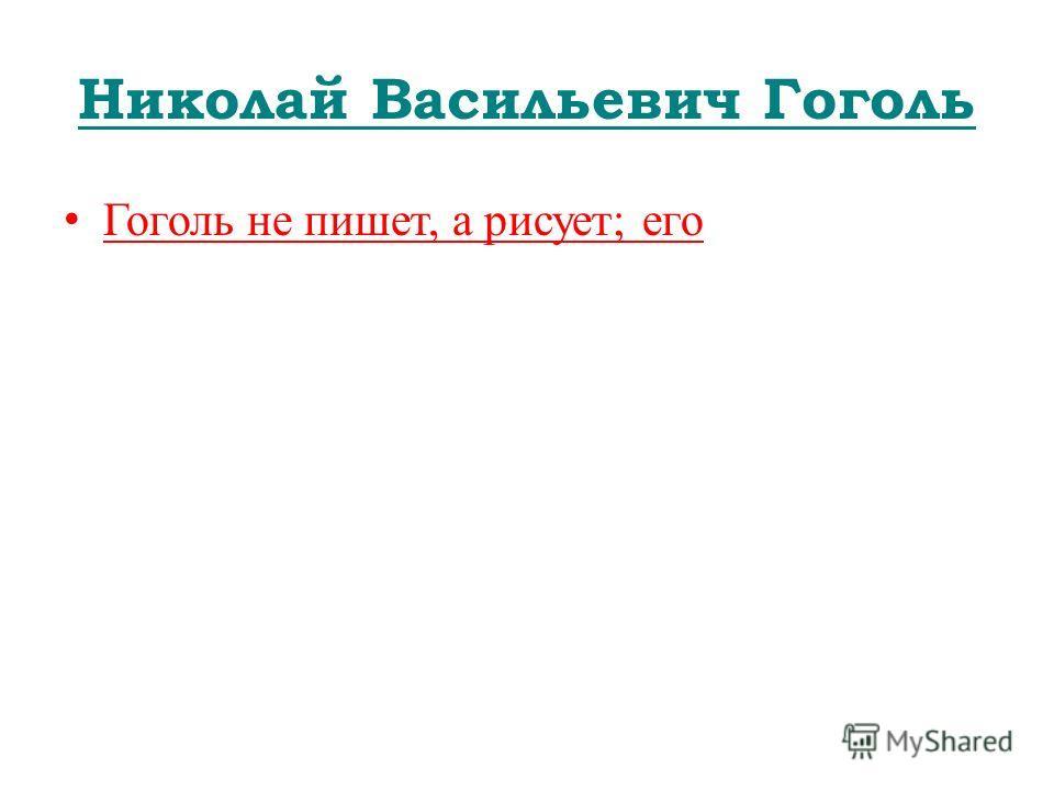 Николай Васильевич Гоголь Гоголь не пишет, а рисует; его