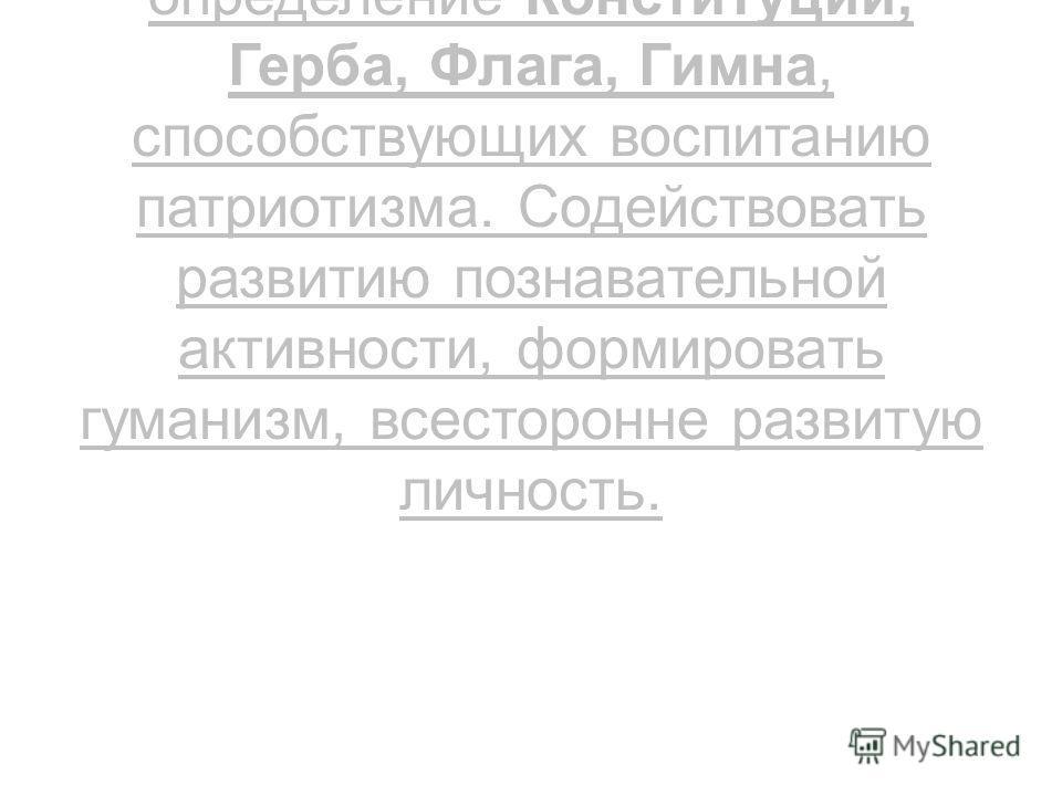 Продолжать знакомство с Российскими праздниками, сделать акцент на вопросах темы, дать определение Конституции, Герба, Флага, Гимна, способствующих воспитанию патриотизма. Содействовать развитию познавательной активности, формировать гуманизм, всесто