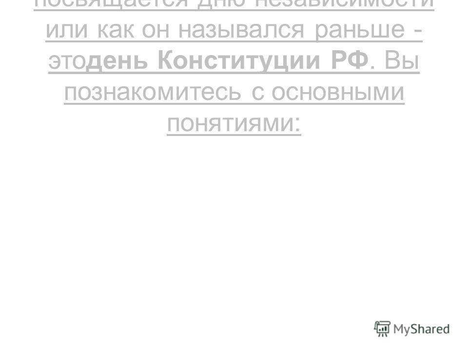 Сегодня наш классный час, посвящается дню независимости или как он назывался раньше - этодень Конституции РФ. Вы познакомитесь с основными понятиями: