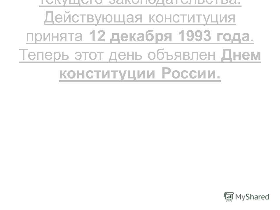 Конституция -основа всего текущего законодательства. Действующая конституция принята 12 декабря 1993 года. Теперь этот день объявлен Днем конституции России.